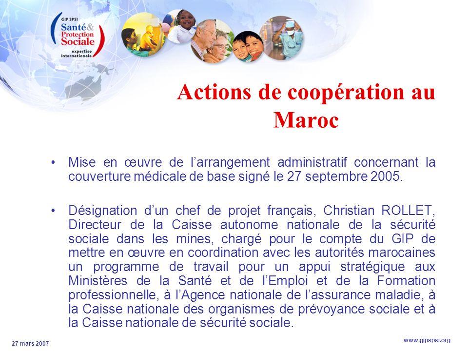 www.gipspsi.org 27 mars 2007 Actions de coopération au Maroc Mise en œuvre de larrangement administratif concernant la couverture médicale de base signé le 27 septembre 2005.