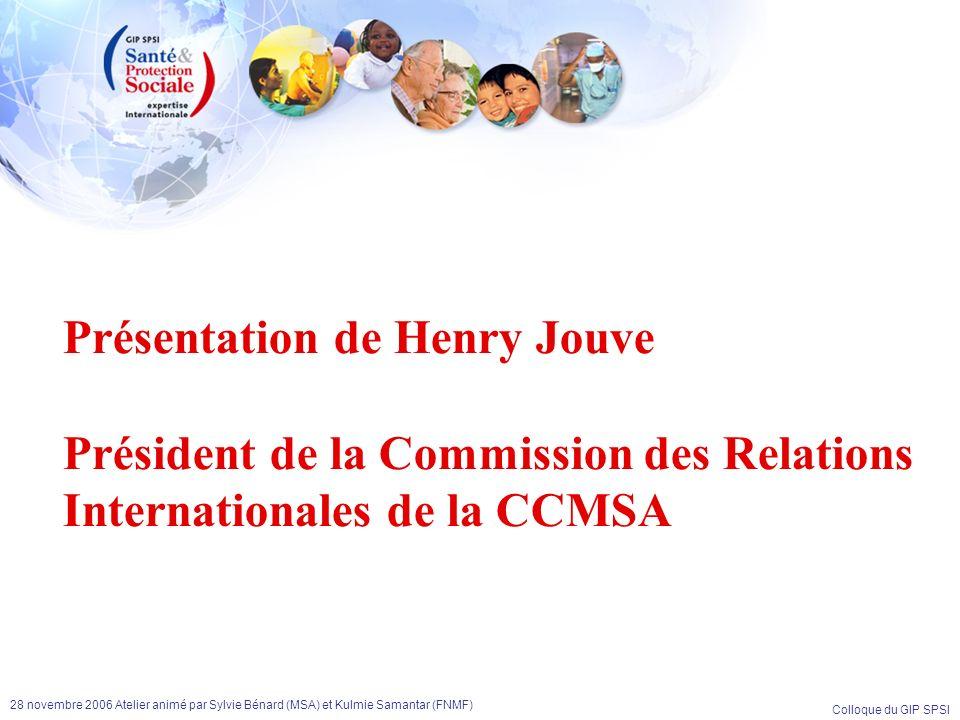 Colloque du GIP SPSI 28 novembre 2006 Atelier animé par Sylvie Bénard (MSA) et Kulmie Samantar (FNMF) Présentation de Henry Jouve Président de la Comm