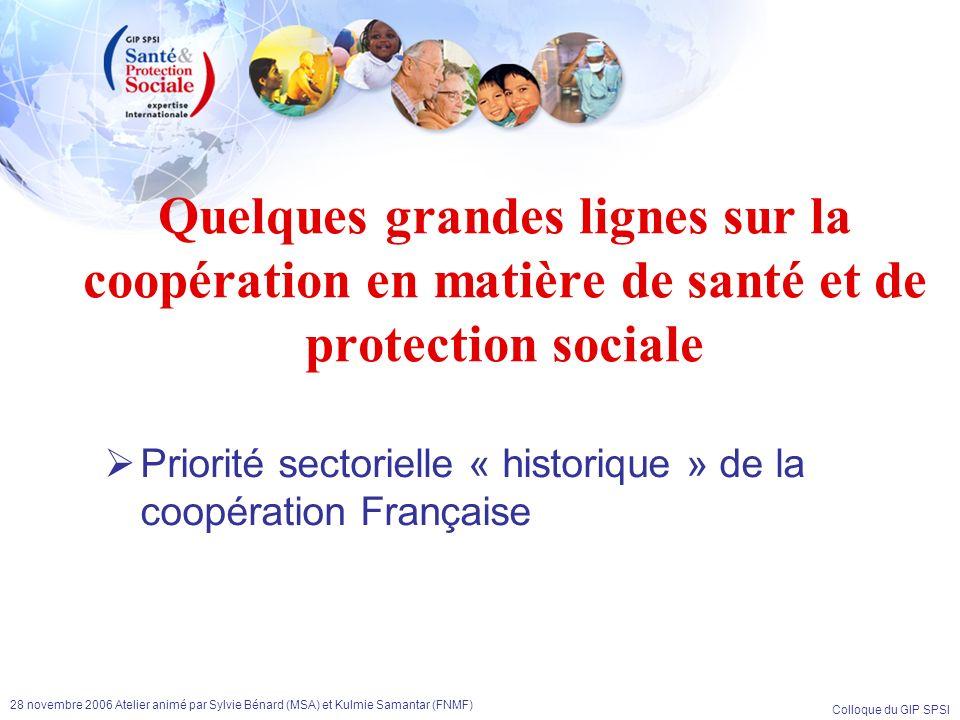 Colloque du GIP SPSI 28 novembre 2006 Atelier animé par Sylvie Bénard (MSA) et Kulmie Samantar (FNMF) Y a-t-il une spécificité de laction de la France en matière de coopération en santé et protection sociale .