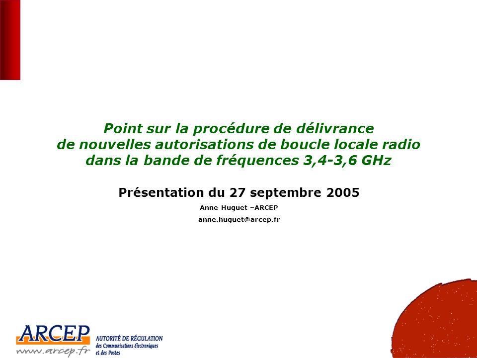 1 Point sur la procédure de délivrance de nouvelles autorisations de boucle locale radio dans la bande de fréquences 3,4-3,6 GHz Présentation du 27 septembre 2005 Anne Huguet –ARCEP anne.huguet@arcep.fr