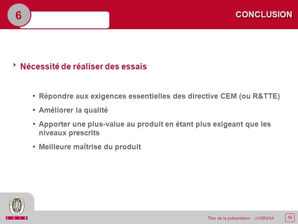 16 Titre de la présentation - JJ/MM/AA CONCLUSION Nécessité de réaliser des essais Répondre aux exigences essentielles des directive CEM (ou R&TTE) Am