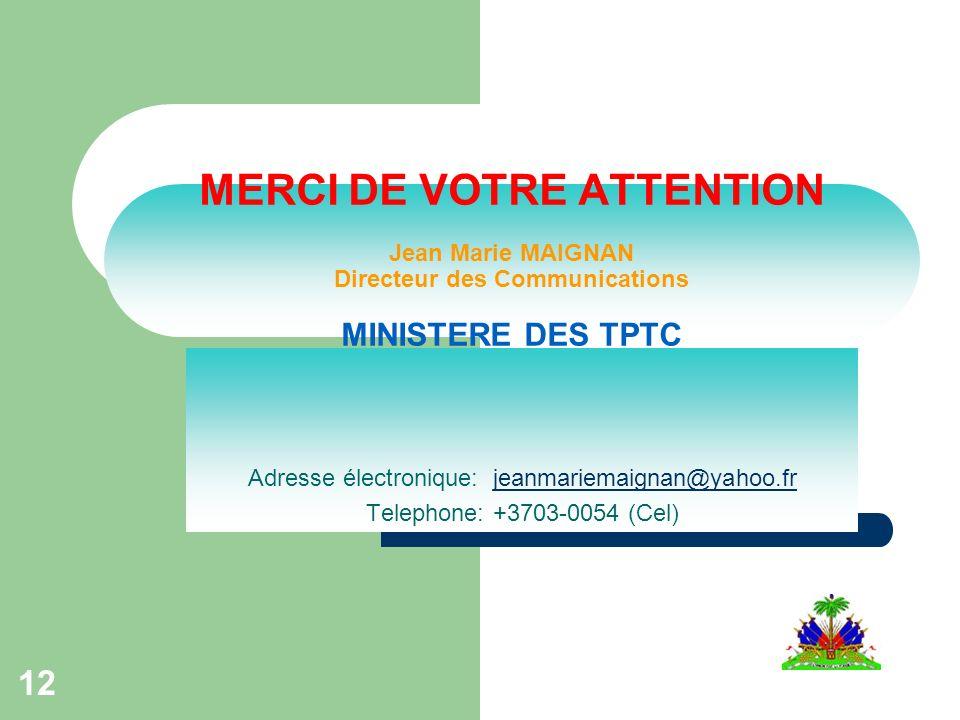 12 MERCI DE VOTRE ATTENTION Jean Marie MAIGNAN Directeur des Communications MINISTERE DES TPTC Adresse électronique: jeanmariemaignan@yahoo.frjeanmariemaignan@yahoo.fr Telephone: +3703-0054 (Cel)