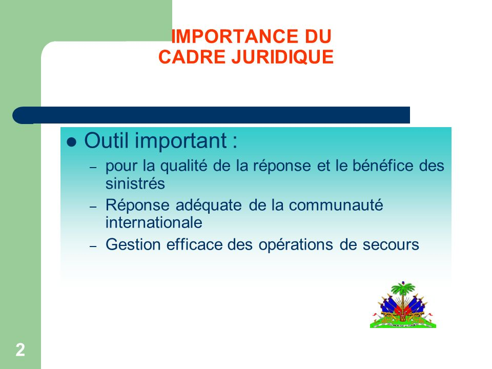 2 IMPORTANCE DU CADRE JURIDIQUE Outil important : – pour la qualité de la réponse et le bénéfice des sinistrés – Réponse adéquate de la communauté internationale – Gestion efficace des opérations de secours