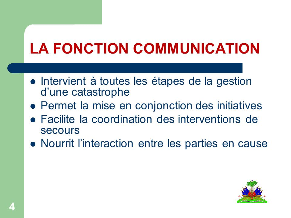 LA FONCTION COMMUNICATION Intervient à toutes les étapes de la gestion dune catastrophe Permet la mise en conjonction des initiatives Facilite la coordination des interventions de secours Nourrit linteraction entre les parties en cause 4