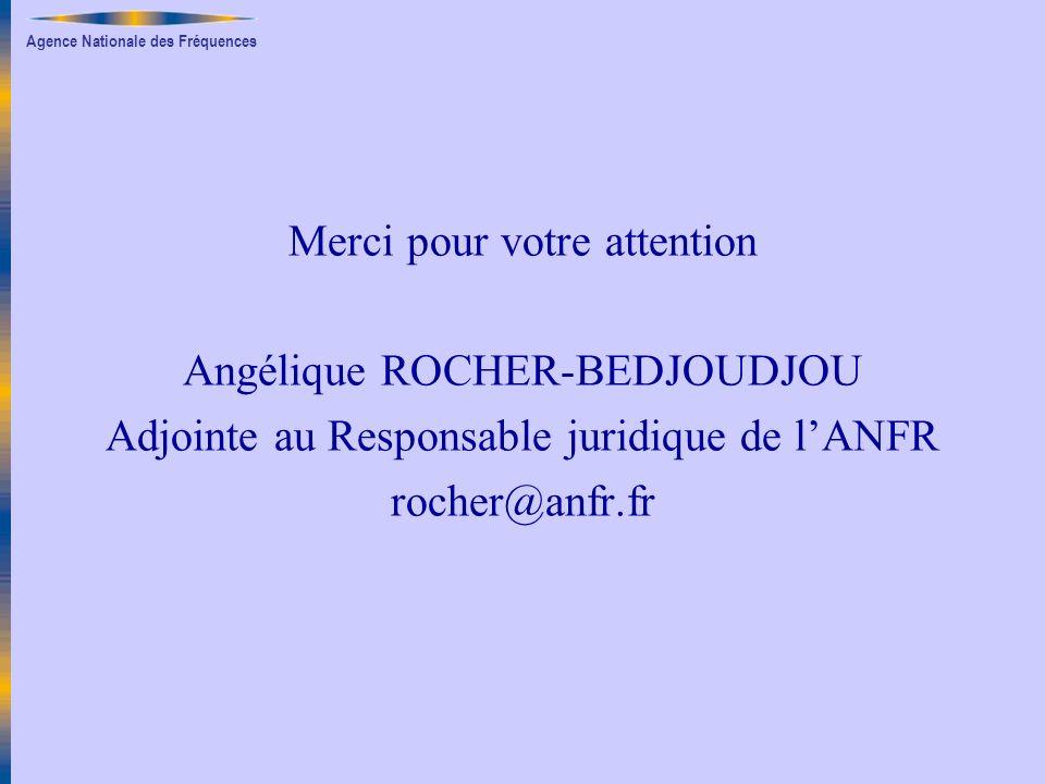 Agence Nationale des Fréquences Merci pour votre attention Angélique ROCHER-BEDJOUDJOU Adjointe au Responsable juridique de lANFR rocher@anfr.fr