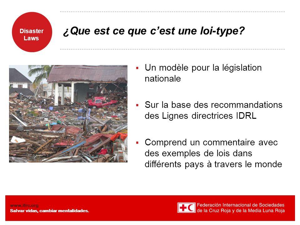 Disaster Laws www.ifrc.org Salvar vidas, cambiar mentalidades. ¿Que est ce que cest une loi-type? Un modèle pour la législation nationale Sur la base