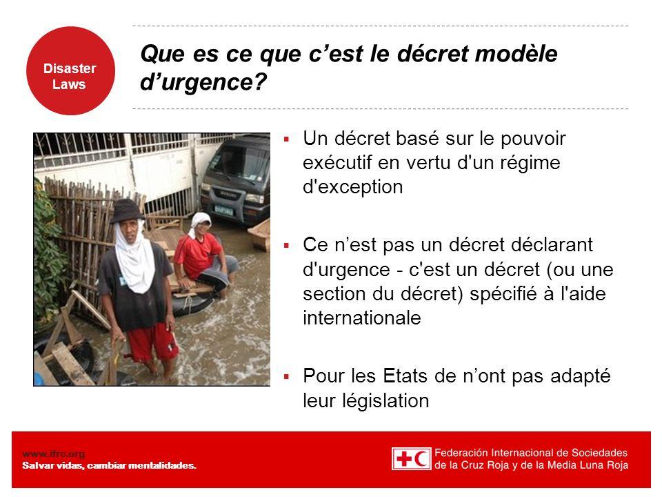 Disaster Laws www.ifrc.org Salvar vidas, cambiar mentalidades. Que es ce que cest le décret modèle durgence? Un décret basé sur le pouvoir exécutif en
