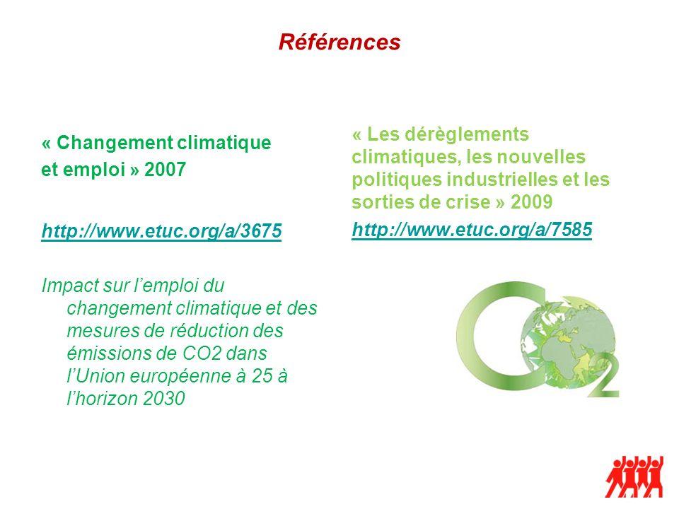 Références « Changement climatique et emploi » 2007 « Les dérèglements climatiques, les nouvelles politiques industrielles et les sorties de crise » 2009 http://www.etuc.org/a/7585 http://www.etuc.org/a/3675 Impact sur lemploi du changement climatique et des mesures de réduction des émissions de CO2 dans lUnion européenne à 25 à lhorizon 2030