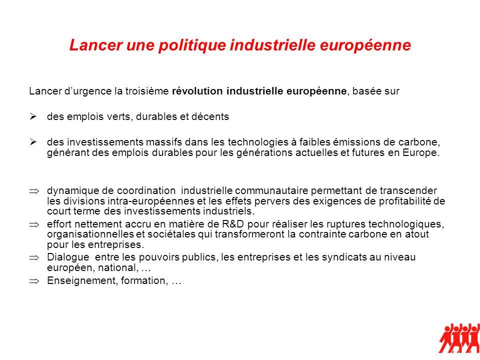 Lancer une politique industrielle européenne Lancer durgence la troisième révolution industrielle européenne, basée sur des emplois verts, durables et décents des investissements massifs dans les technologies à faibles émissions de carbone, générant des emplois durables pour les générations actuelles et futures en Europe.