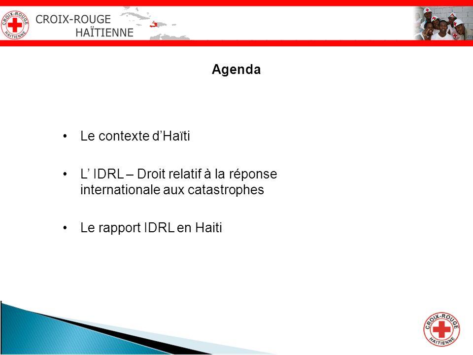 Agenda Le contexte dHaïti L IDRL – Droit relatif à la réponse internationale aux catastrophes Le rapport IDRL en Haiti