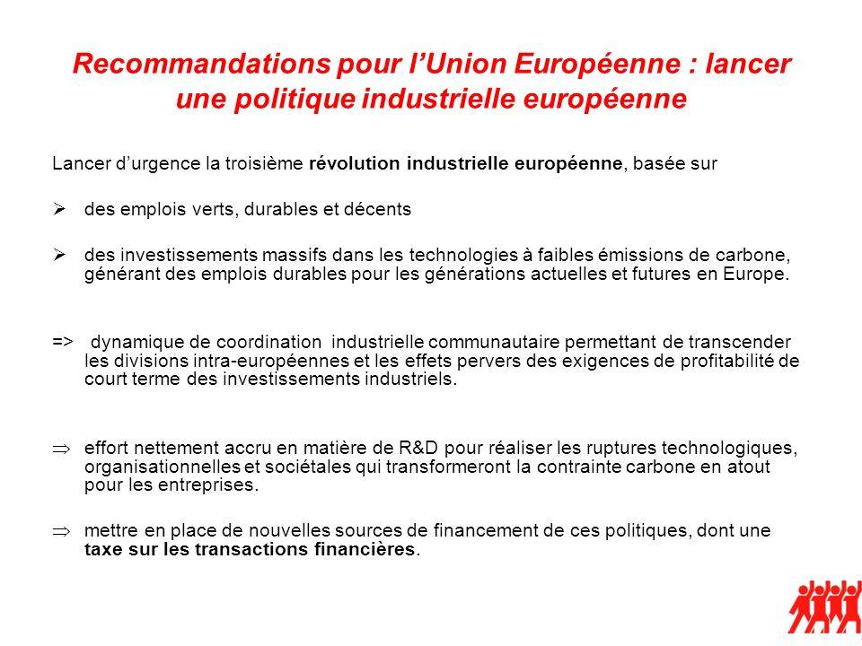 Recommandations pour lUnion Européenne : lancer une politique industrielle européenne Lancer durgence la troisième révolution industrielle européenne, basée sur des emplois verts, durables et décents des investissements massifs dans les technologies à faibles émissions de carbone, générant des emplois durables pour les générations actuelles et futures en Europe.