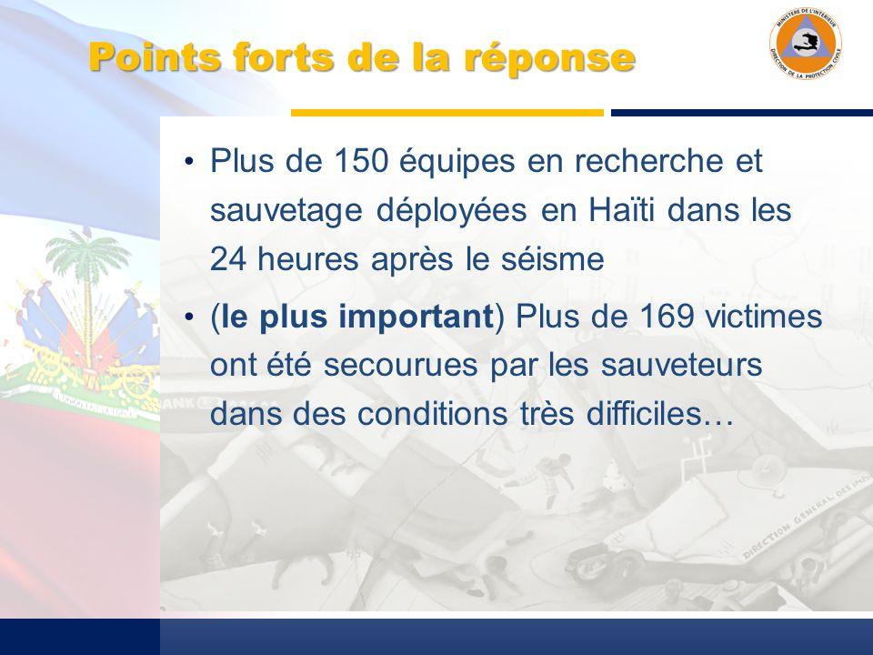 Points forts de la réponse Plus de 150 équipes en recherche et sauvetage déployées en Haïti dans les 24 heures après le séisme (le plus important) Plus de 169 victimes ont été secourues par les sauveteurs dans des conditions très difficiles…