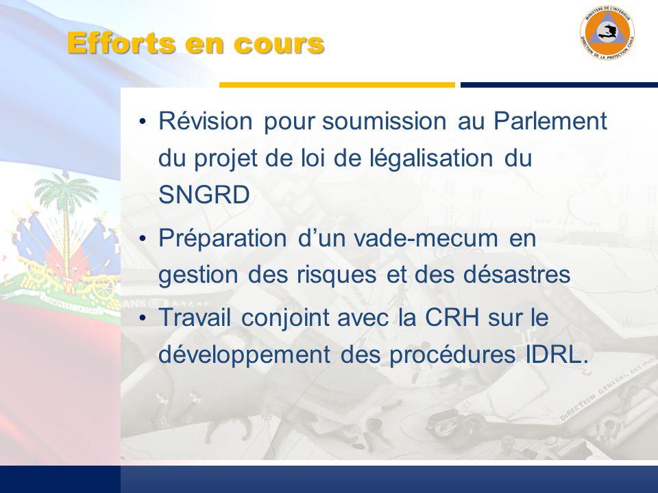 Efforts en cours Révision pour soumission au Parlement du projet de loi de légalisation du SNGRD Préparation dun vade-mecum en gestion des risques et des désastres Travail conjoint avec la CRH sur le développement des procédures IDRL.