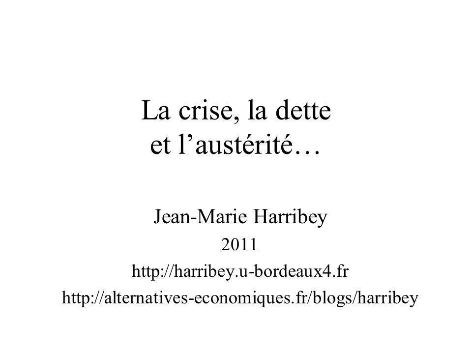 La crise, la dette et laustérité… Jean-Marie Harribey 2011 http://harribey.u-bordeaux4.fr http://alternatives-economiques.fr/blogs/harribey