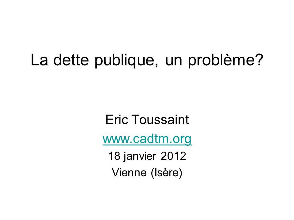La dette publique, un problème Eric Toussaint www.cadtm.org 18 janvier 2012 Vienne (Isère)