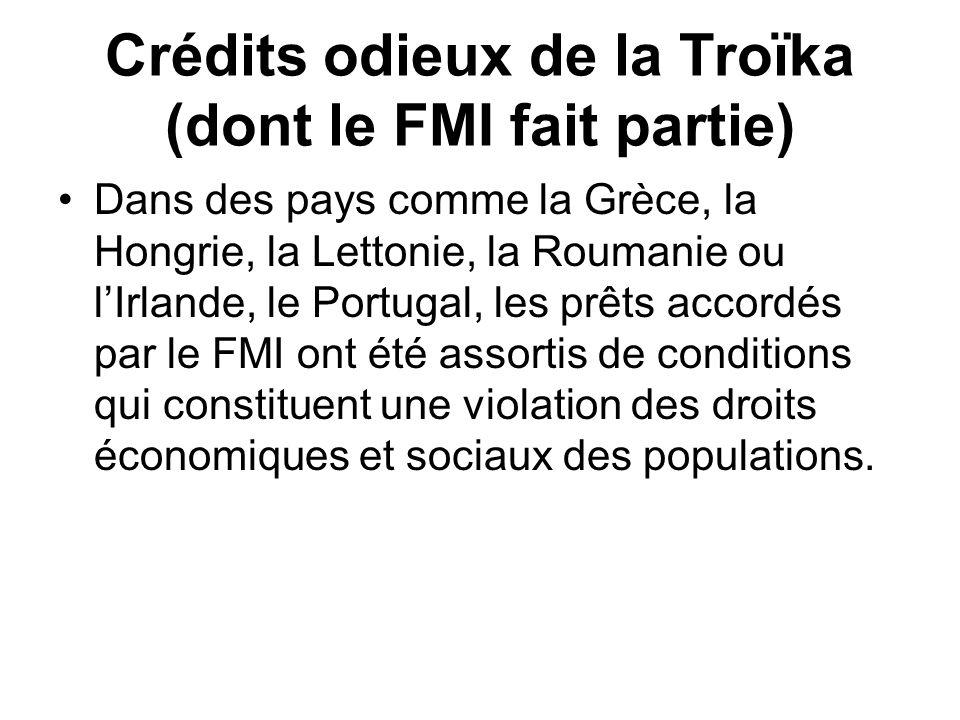 Crédits odieux de la Troïka (dont le FMI fait partie) Dans des pays comme la Grèce, la Hongrie, la Lettonie, la Roumanie ou lIrlande, le Portugal, les prêts accordés par le FMI ont été assortis de conditions qui constituent une violation des droits économiques et sociaux des populations.