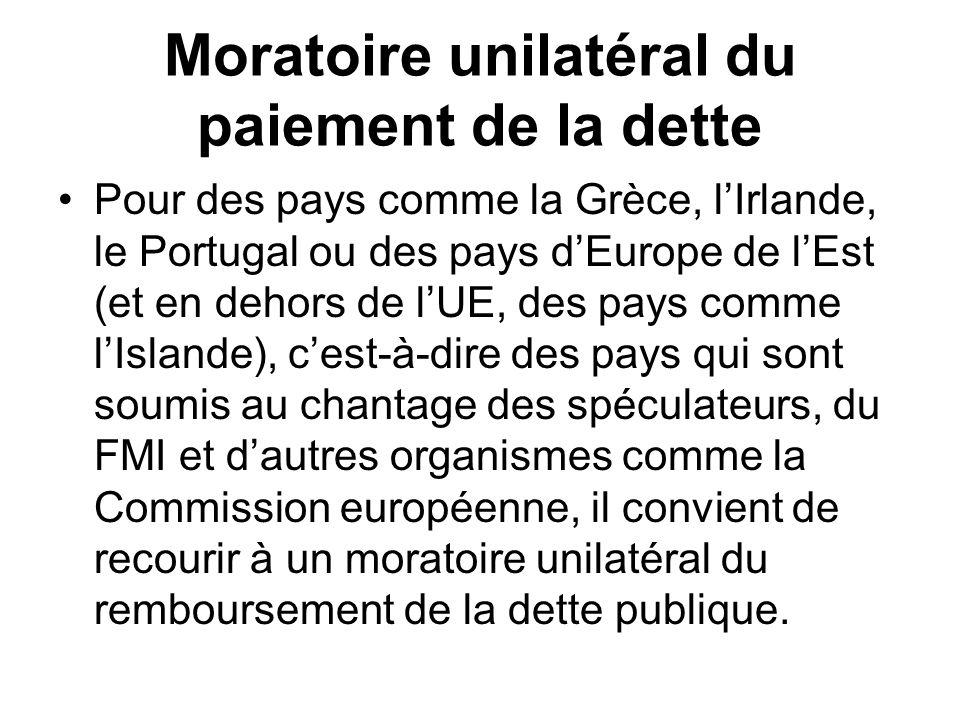 Moratoire unilatéral du paiement de la dette Pour des pays comme la Grèce, lIrlande, le Portugal ou des pays dEurope de lEst (et en dehors de lUE, des pays comme lIslande), cest-à-dire des pays qui sont soumis au chantage des spéculateurs, du FMI et dautres organismes comme la Commission européenne, il convient de recourir à un moratoire unilatéral du remboursement de la dette publique.