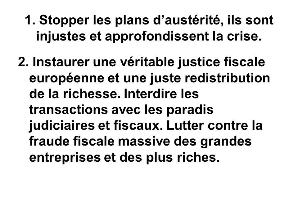 1. Stopper les plans daustérité, ils sont injustes et approfondissent la crise. 2. Instaurer une véritable justice fiscale européenne et une juste red