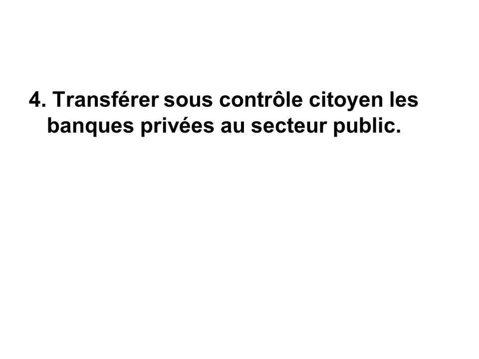 4. Transférer sous contrôle citoyen les banques privées au secteur public.