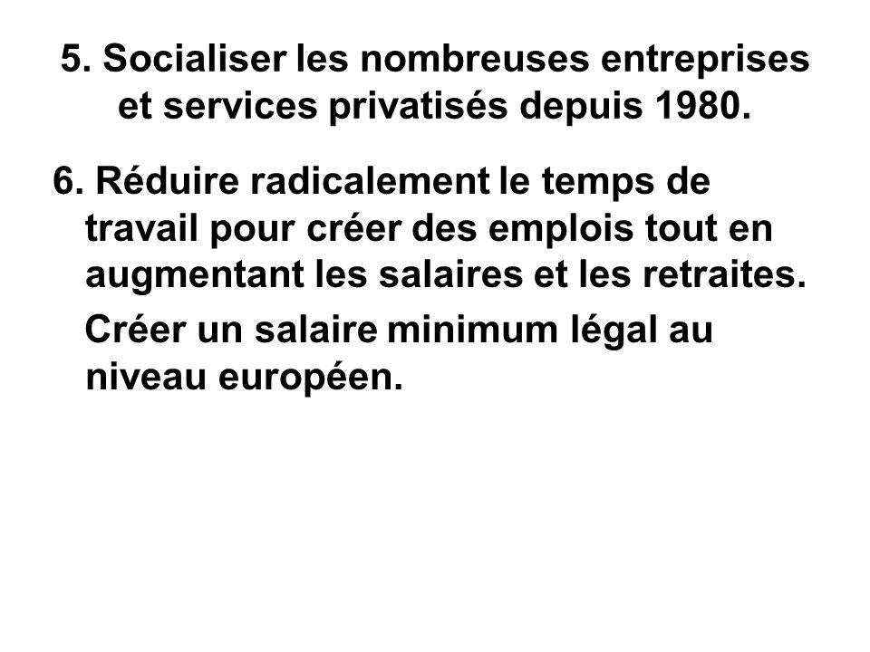 5. Socialiser les nombreuses entreprises et services privatisés depuis 1980. 6. Réduire radicalement le temps de travail pour créer des emplois tout e