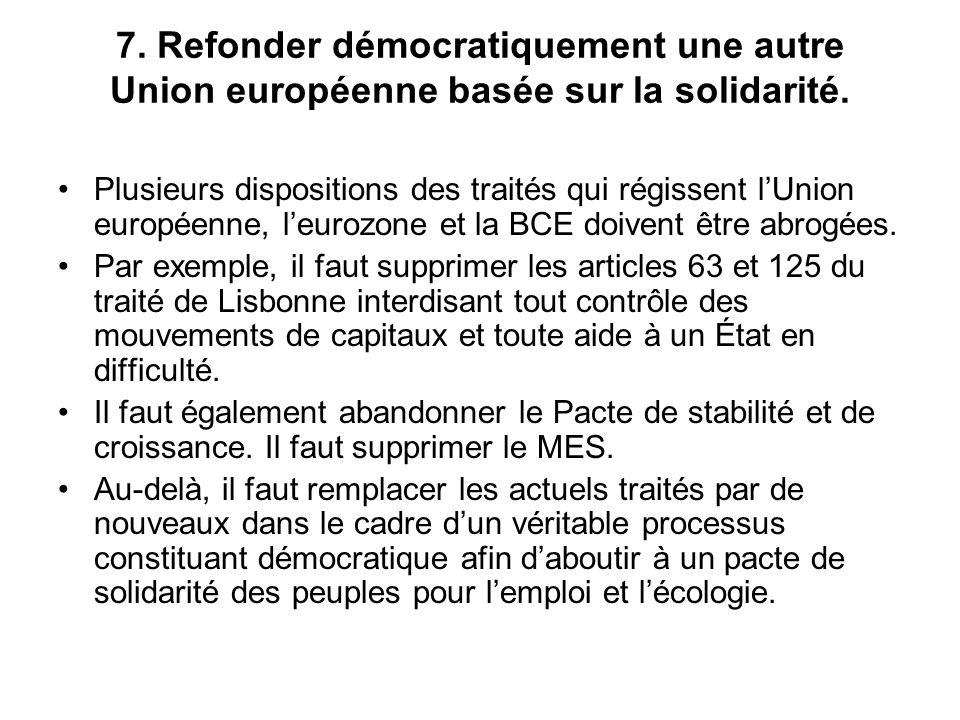 7. Refonder démocratiquement une autre Union européenne basée sur la solidarité. Plusieurs dispositions des traités qui régissent lUnion européenne, l