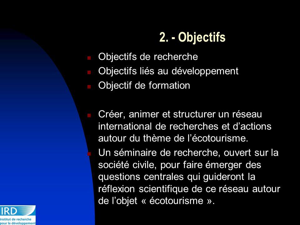 2. - Objectifs Objectifs de recherche Objectifs liés au développement Objectif de formation Créer, animer et structurer un réseau international de rec