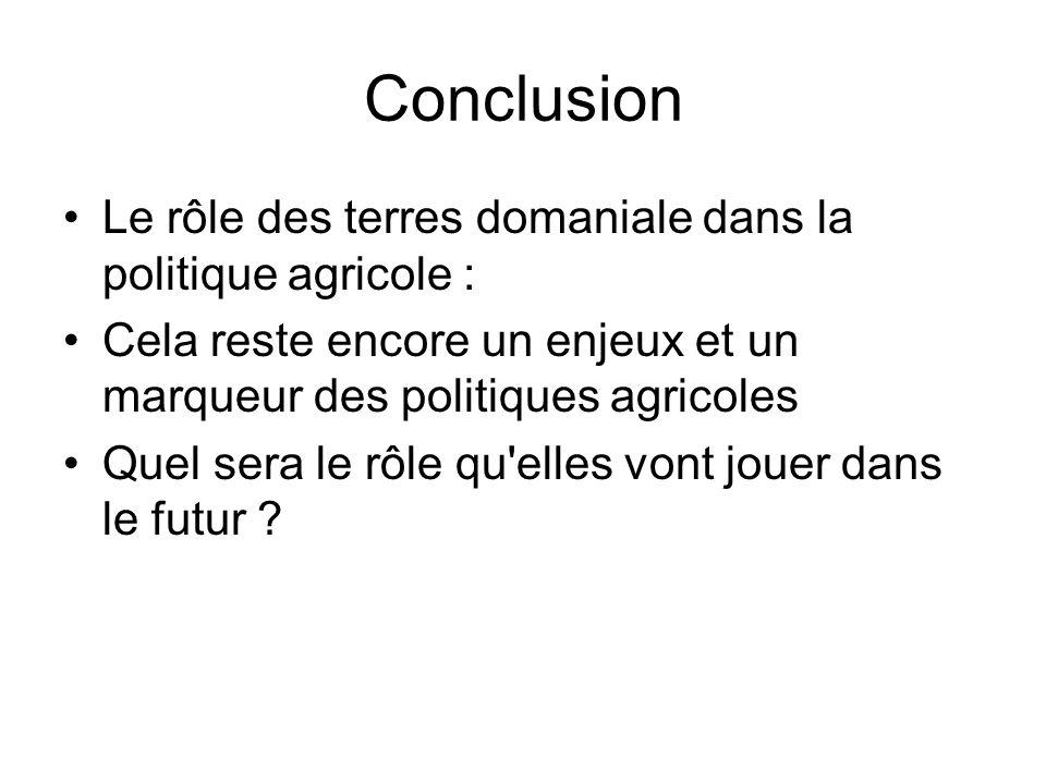 Conclusion Le rôle des terres domaniale dans la politique agricole : Cela reste encore un enjeux et un marqueur des politiques agricoles Quel sera le