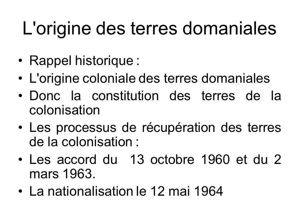 L'origine des terres domaniales Rappel historique : L'origine coloniale des terres domaniales Donc la constitution des terres de la colonisation Les p