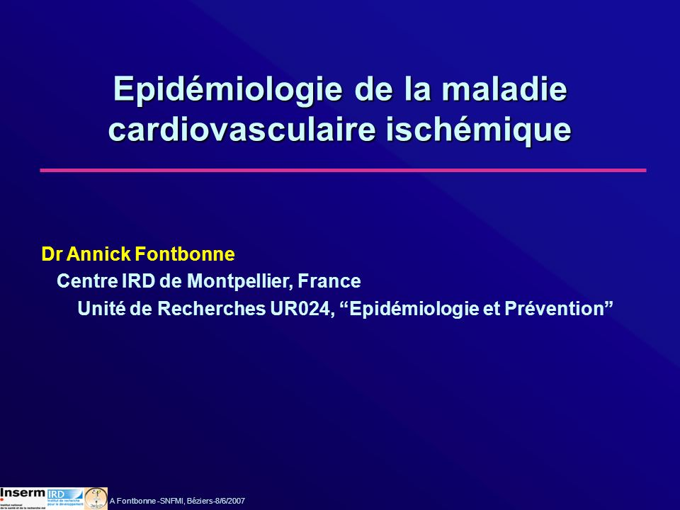 A Fontbonne -SNFMI, Béziers-8/6/2007 Epidémiologie de la maladie cardiovasculaire ischémique Dr Annick Fontbonne Centre IRD de Montpellier, France Uni