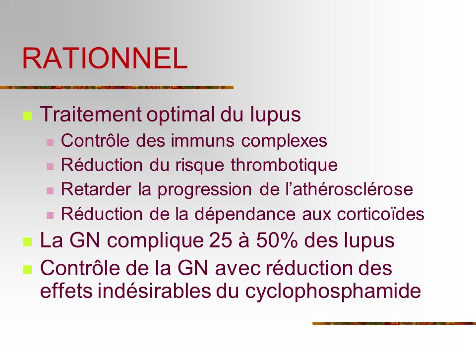 RATIONNEL Traitement optimal du lupus Contrôle des immuns complexes Réduction du risque thrombotique Retarder la progression de lathérosclérose Réduction de la dépendance aux corticoïdes La GN complique 25 à 50% des lupus Contrôle de la GN avec réduction des effets indésirables du cyclophosphamide