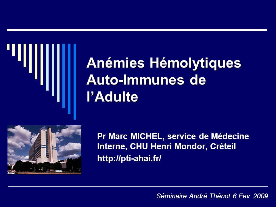 Anémies Hémolytiques Auto-Immunes de lAdulte Pr Marc MICHEL, service de Médecine Interne, CHU Henri Mondor, Créteil http://pti-ahai.fr/ Séminaire Andr