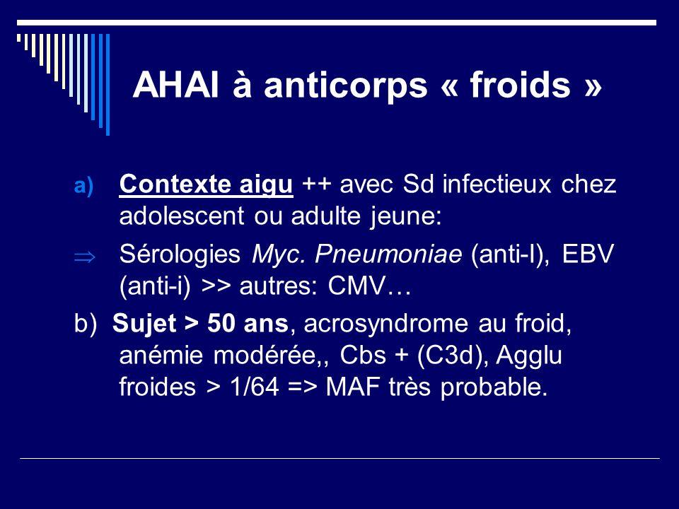 AHAI à anticorps « froids » a) Contexte aigu ++ avec Sd infectieux chez adolescent ou adulte jeune: Sérologies Myc. Pneumoniae (anti-I), EBV (anti-i)