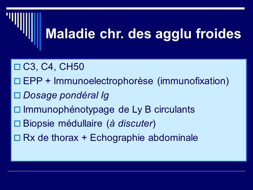 Maladie chr. des agglu froides C3, C4, CH50 EPP + Immunoelectrophorèse (immunofixation) Dosage pondéral Ig Immunophénotypage de Ly B circulants Biopsi