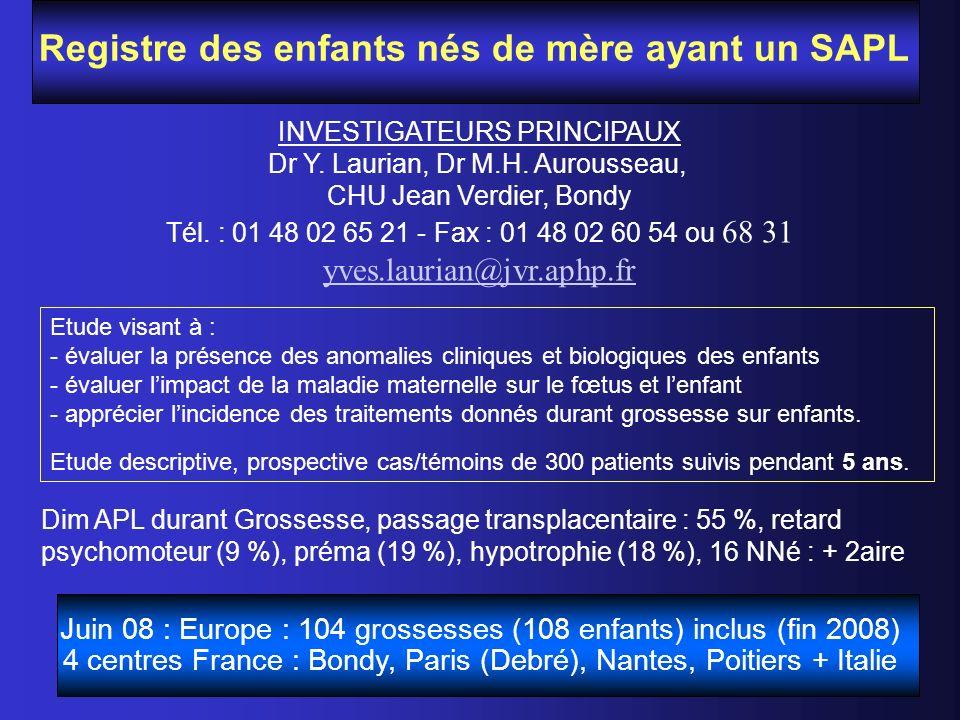 Registre des enfants nés de mère ayant un SAPL INVESTIGATEURS PRINCIPAUX Dr Y. Laurian, Dr M.H. Aurousseau, CHU Jean Verdier, Bondy Tél. : 01 48 02 65
