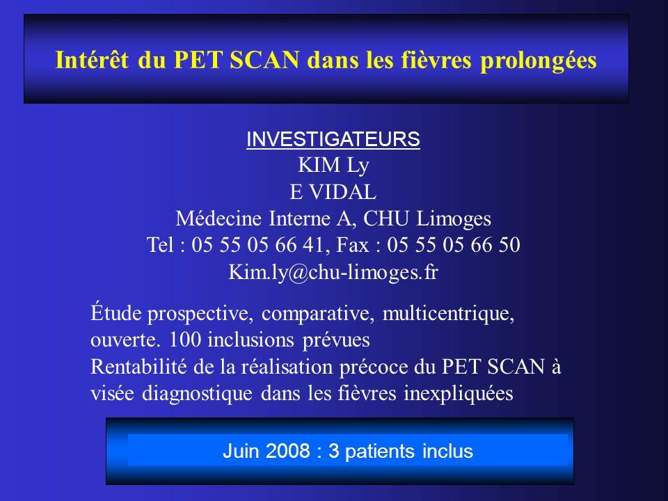 Intérêt du PET SCAN dans les fièvres prolongées INVESTIGATEURS KIM Ly E VIDAL Médecine Interne A, CHU Limoges Tel : 05 55 05 66 41, Fax : 05 55 05 66