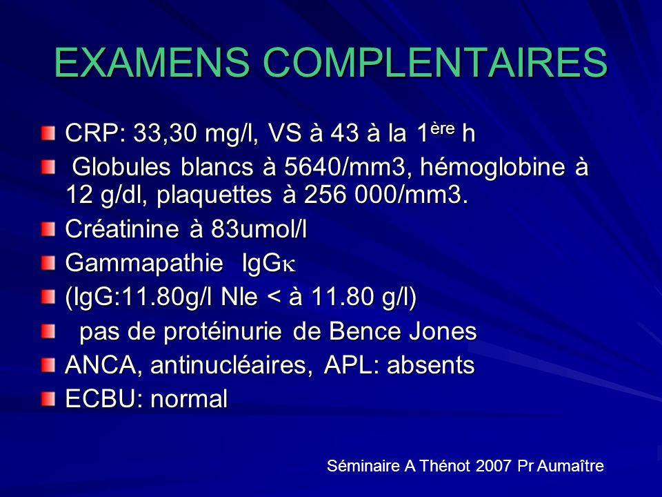 EXAMENS COMPLENTAIRES CRP: 33,30 mg/l, VS à 43 à la 1 ère h Globules blancs à 5640/mm3, hémoglobine à 12 g/dl, plaquettes à 256 000/mm3.