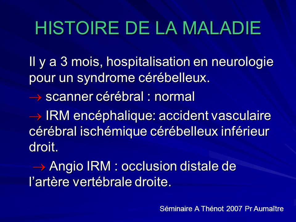 HISTOIRE DE LA MALADIE Il y a 3 mois, hospitalisation en neurologie pour un syndrome cérébelleux.