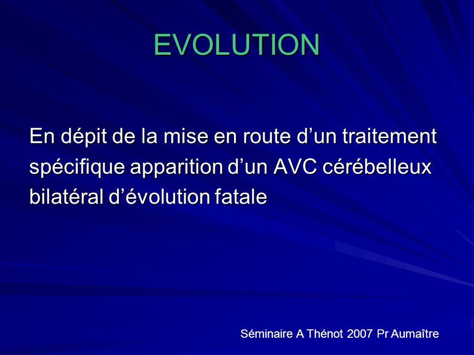 EVOLUTION En dépit de la mise en route dun traitement spécifique apparition dun AVC cérébelleux bilatéral dévolution fatale Séminaire A Thénot 2007 Pr Aumaître