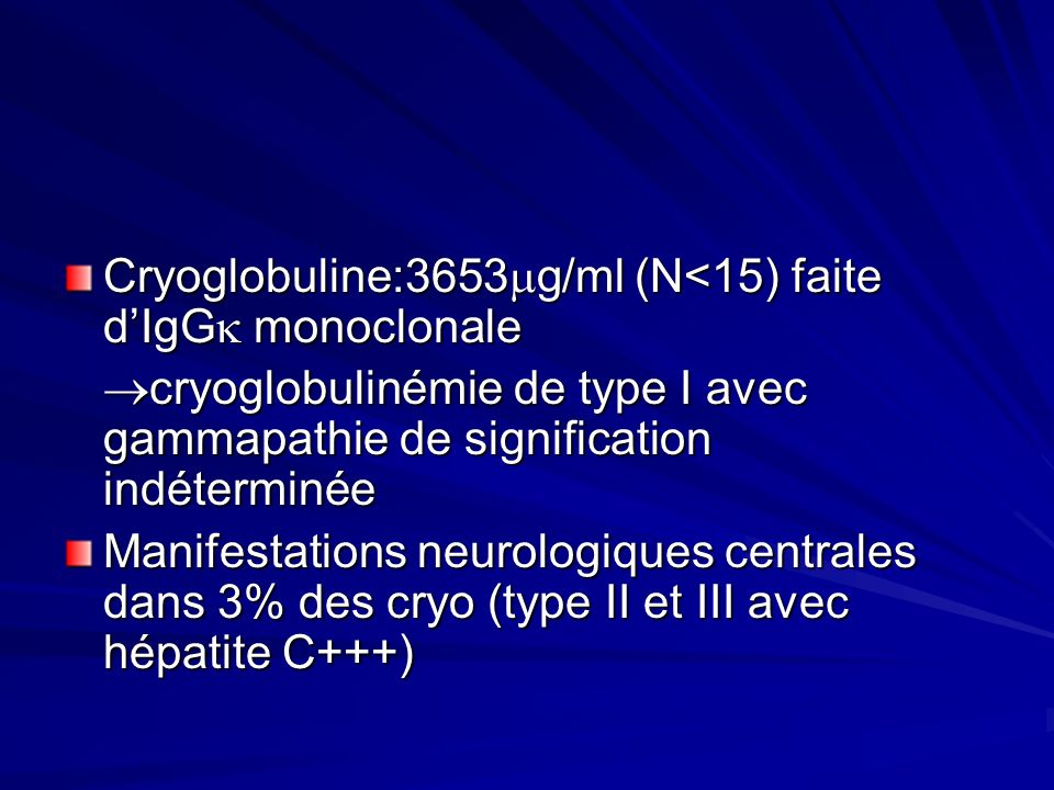 Cryoglobuline:3653 g/ml (N<15) faite dIgG monoclonale cryoglobulinémie de type I avec gammapathie de signification indéterminée cryoglobulinémie de ty
