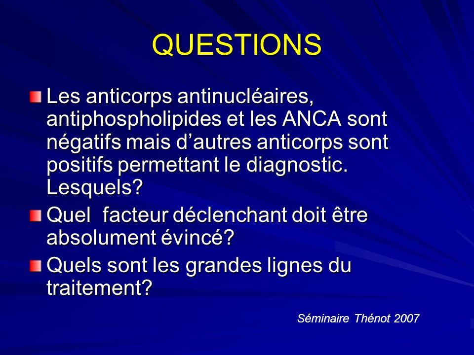 QUESTIONS Les anticorps antinucléaires, antiphospholipides et les ANCA sont négatifs mais dautres anticorps sont positifs permettant le diagnostic.