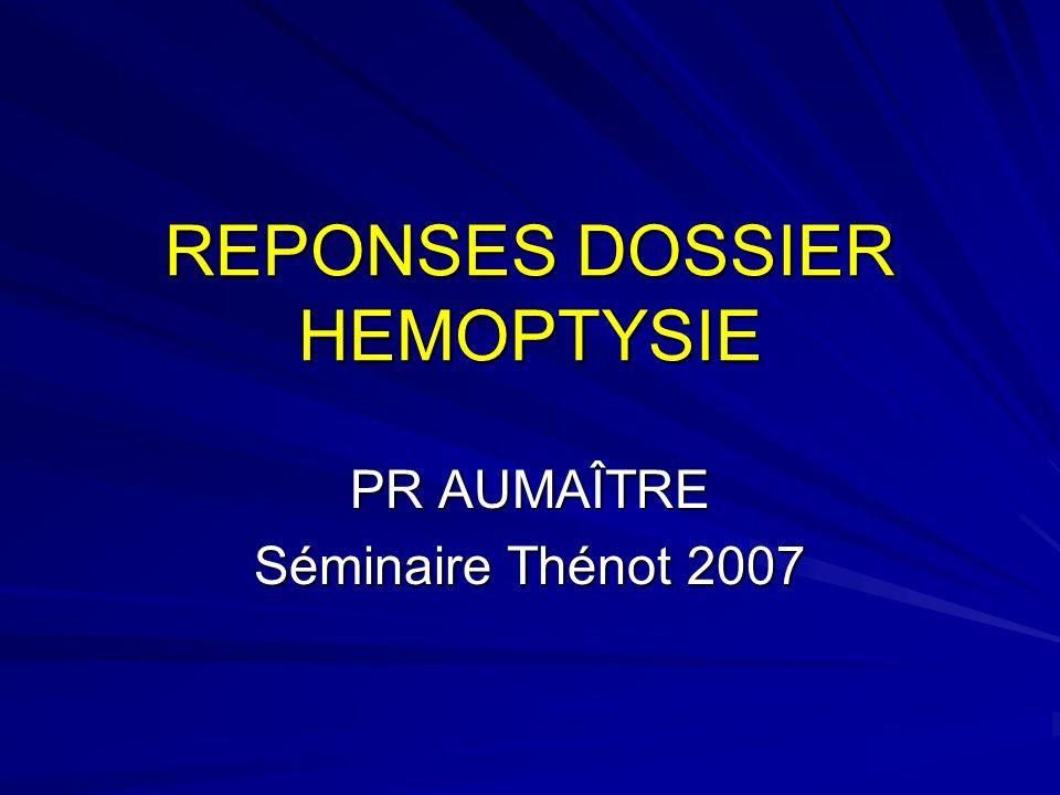 REPONSES DOSSIER HEMOPTYSIE PR AUMAÎTRE Séminaire Thénot 2007