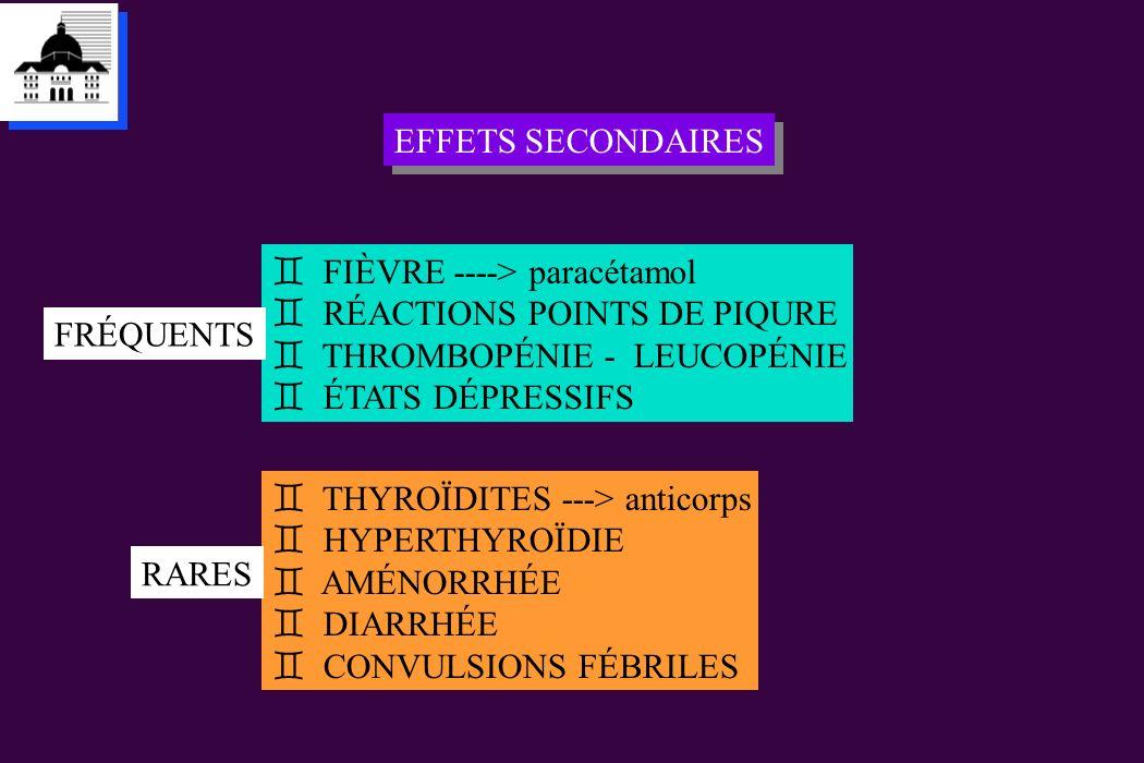 EFFETS SECONDAIRES ` FIÈVRE ----> paracétamol ` RÉACTIONS POINTS DE PIQURE ` THROMBOPÉNIE - LEUCOPÉNIE ` ÉTATS DÉPRESSIFS FRÉQUENTS ` THYROÏDITES --->