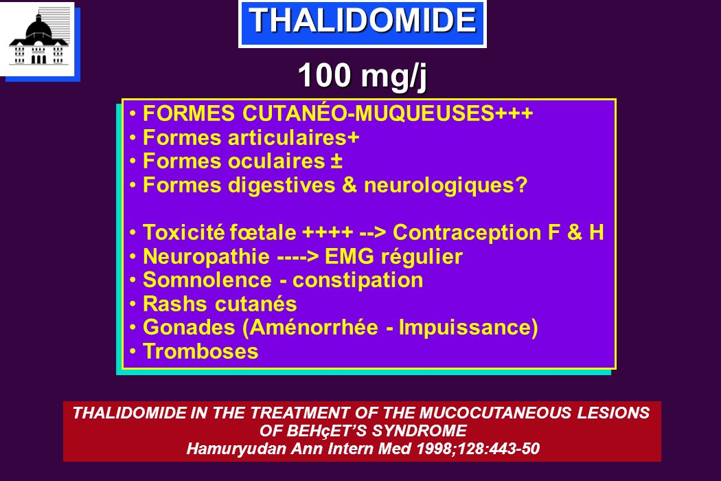 THALIDOMIDE 100 mg/j FORMES CUTANÉO-MUQUEUSES+++ Formes articulaires+ Formes oculaires ± Formes digestives & neurologiques? Toxicité fœtale ++++ --> C