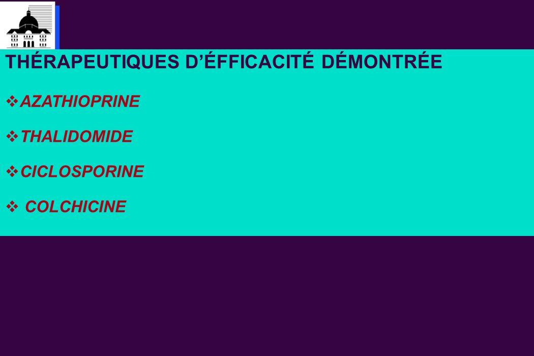 THÉRAPEUTIQUES DÉFFICACITÉ DÉMONTRÉE AZATHIOPRINE THALIDOMIDE CICLOSPORINE COLCHICINE