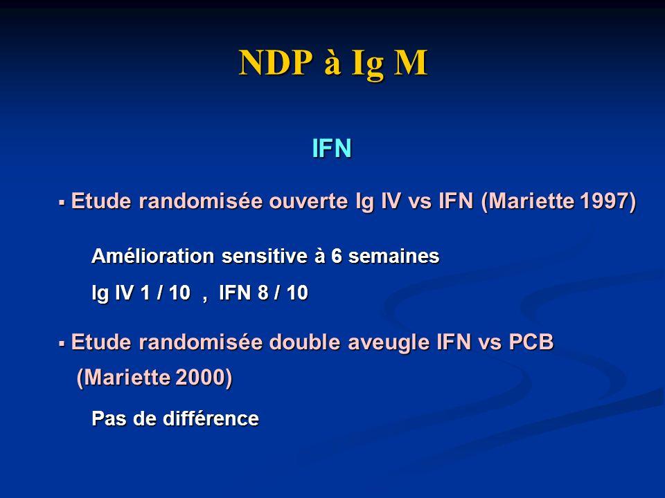 NDP à Ig M IFN Etude randomisée ouverte Ig IV vs IFN (Mariette 1997) Etude randomisée ouverte Ig IV vs IFN (Mariette 1997) Amélioration sensitive à 6