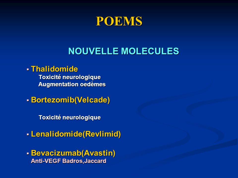 POEMS Thalidomide Thalidomide Toxicité neurologique Augmentation oedèmes Bortezomib(Velcade) Bortezomib(Velcade) Toxicité neurologique Lenalidomide(Re
