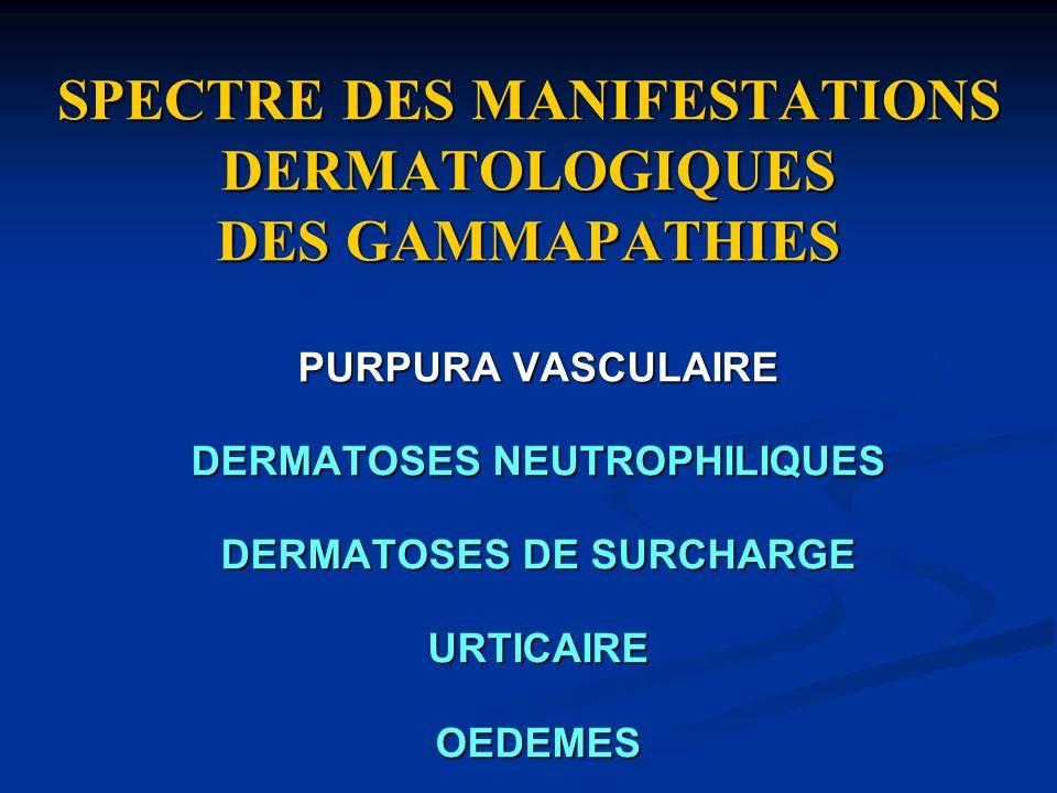SPECTRE DES MANIFESTATIONS DERMATOLOGIQUES DES GAMMAPATHIES PURPURA VASCULAIRE DERMATOSES NEUTROPHILIQUES DERMATOSES DE SURCHARGE URTICAIREOEDEMES