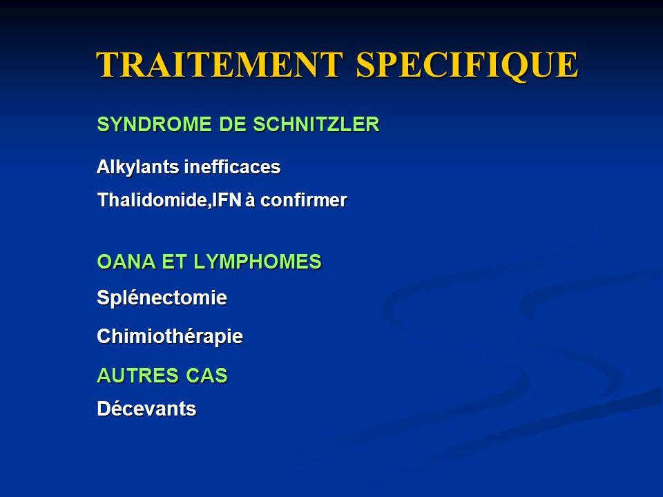 TRAITEMENT SPECIFIQUE SYNDROME DE SCHNITZLER Alkylants inefficaces Thalidomide,IFN à confirmer OANA ET LYMPHOMES SplénectomieChimiothérapie AUTRES CAS