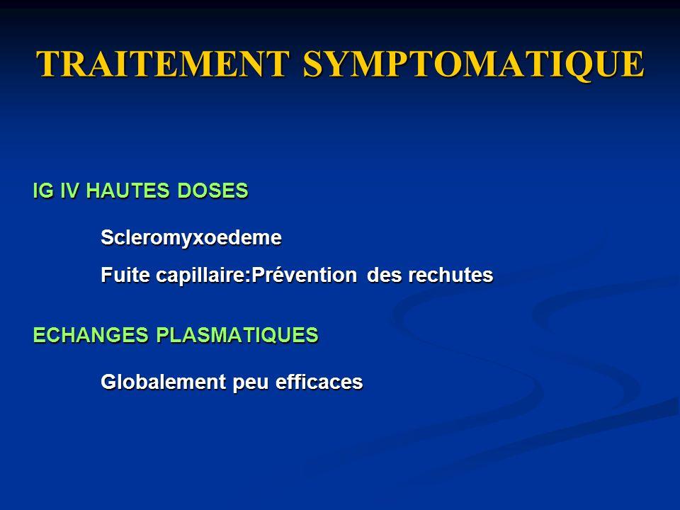 TRAITEMENT SYMPTOMATIQUE IG IV HAUTES DOSES Scleromyxoedeme Fuite capillaire:Prévention des rechutes ECHANGES PLASMATIQUES Globalement peu efficaces