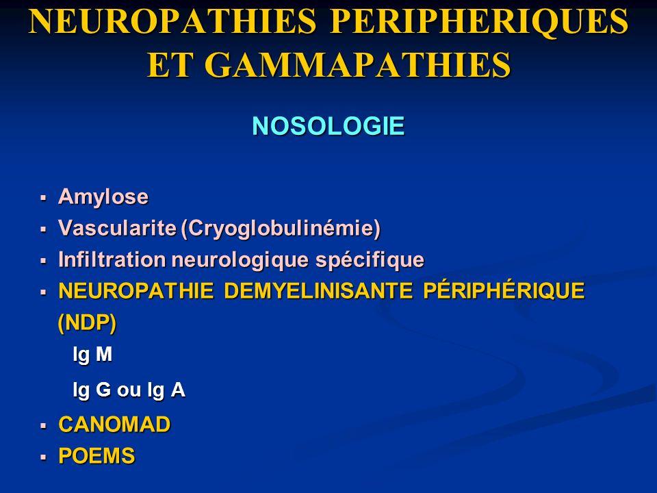 NEUROPATHIES PERIPHERIQUES ET GAMMAPATHIES Amylose Amylose Vascularite (Cryoglobulinémie) Vascularite (Cryoglobulinémie) Infiltration neurologique spé